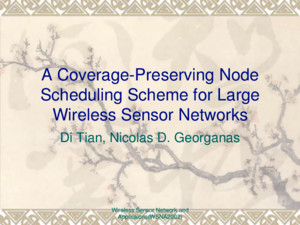 Wireless Sensor Network and Applicaions(WSNA2002) A Coverage-Preserving Node Scheduling Scheme for Large Wireless Sensor Networks Di Tian, Nicolas D Georganas