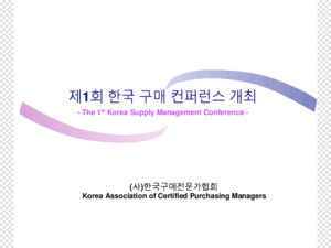 제 1 회 한국 구매 컨퍼런스 개최 - The 1 st Korea Supply Management Conference -
