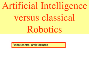 Artificial Intelligence versus classical Robotics All robot control architectures are build on some ideas of Artificial Intelligence They form also, what