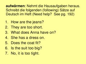 Aufwärmen: Nehmt die Hausaufgaben heraus Schreibt die folgenden (following) Sätze auf Deutsch im Heft (Need help? See pg 192) 1How are the jeans? 2They