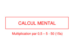 CALCUL MENTAL Multiplication par 0,5 – 5 - 50 (15s)