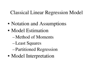 Classical Linear Regression Model Notation and Assumptions Model Estimation –Method of Moments –Least Squares –Partitioned Regression Model Interpretation