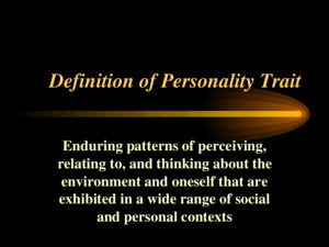 Definition of Personality Trait Enduring patterns of perceiving, relating to, and thinking about the environment and oneself that are exhibited in a wide