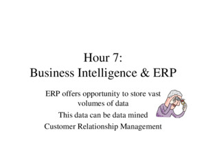 Hour 7: Business Intelligence & ERP ERP offers opportunity to store vast volumes of data This data can be data mined Customer Relationship Management