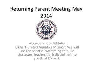 Returning Parent Meeting May 2014 Motivating our Athletes Elkhart United Aquatics Mission: We will use the sport of swimming to build character, leadership