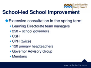 School-led School Improvement  Extensive consultation in the spring term:  Learning Directorate team managers  250 + school governors  CSH  CPH (twice)