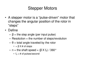 "Stepper Motors A stepper motor is a ""pulse-driven"" motor that changes the angular position of the rotor in ""steps"" Define –β = the step angle (per input"