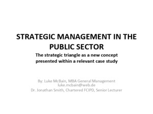 STRATEGIC MANAGEMENT IN THE PUBLIC SECTOR The strategic triangle as a new concept presented within a relevant case study By: Luke McBain, MBA General Management