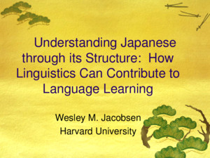 Understanding Japanese through its Structure: How Linguistics Can Contribute to Language Learning Wesley M Jacobsen Harvard University