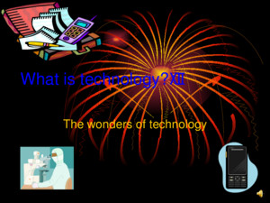 What is technology?☻ The wonders of technology The definition of technology Technology is something that is man made, it also makes peoples lives easier